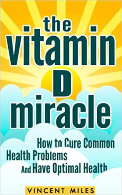 The Vitamin D Miracle: How to Cure Common Health Problems and Have Optimal Health