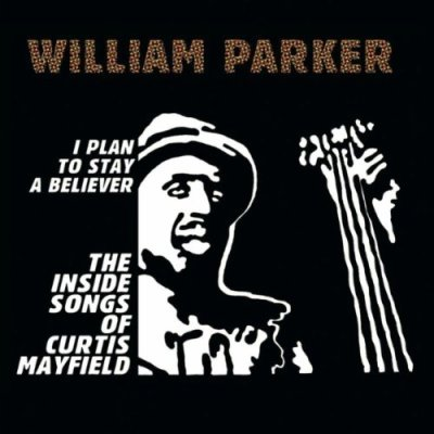 WILLIAM PARKER - I Plan To Stay A Believer:...The Inside Songs of Curtis Mayfield
