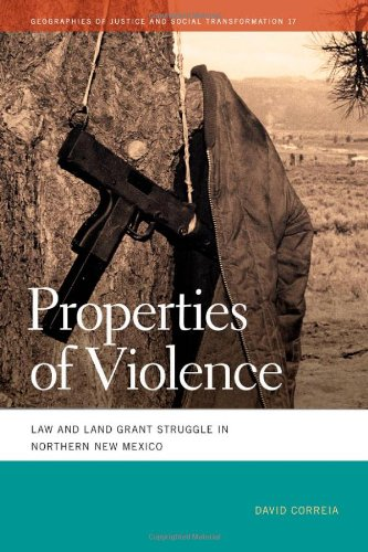 Properties of Violence: Law and Land Grant Struggle in Northern New Mexico (Geographies of Justice and Social Transformation)