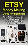 Etsy: Etsy Money Making Guide For Beginners: What To Know About Etsy, How To Make Money On It & Start Your Own Etsy Business Today (Make Money Online, Etsy, Ebay, Amazon Book 1)