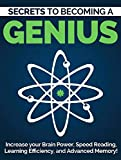 Become a Genius: Secrets to Increase Your Brain Power, Speed Reading, Learning Efficiency, and Advanced Memory: Speed Reading, Memorization and Brain Power Techniques (Mind and Body Book 1)
