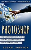 Photoshop: Beginner's Guide for Photoshop - Digital Photography, Photo Editing, Color Grading & Photo Manipulation
