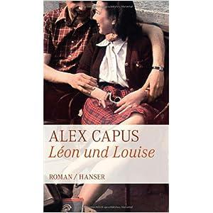 Léon und Louise Alex Capus Gebundene Ausgabe: 320 Seiten  Verlag: Hanser ISBN-13: 978-3446236301