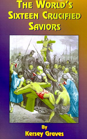 The World's Sixteen Crucified Saviors: Or Christianity Before Christ