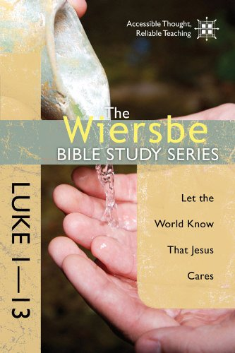 The Wiersbe Bible Study Series: Luke 1-13: Let the World Know That Jesus Cares