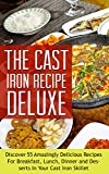 The Cast Iron Recipe DeLuxe: Discover 55 Amazingly Delicious Recipes For Breakfast, Lunch, Dinner and Desserts In Your Cast Iron Skillet (Cast Iron Recipes, ... Iron Cookware, Cast Iron Cookbook Book 1)