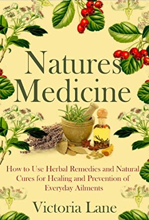 Natures Medicine: How to Use Herbal Remedies and Natural Cures for Healing and Prevention of Everyday Ailments