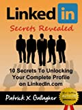 LinkedIn Secrets Revealed: 10 Secrets To Unlocking Your Complete Profile on LinkedIn.com (Similar To: LinkedIn Books, LinkedIn Success, LinkedIn Kindle, ... LinkedIn Influence, LinkedIn Careers)