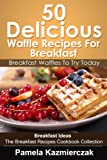 50 Delicious Waffle Recipes For Breakfast - Breakfast Waffles To Try Today (Breakfast Ideas - The Breakfast Recipes Cookbook Collection 8)