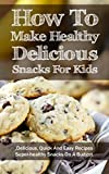 How To Make Healthy Delicious Snacks For Kids: Delicious, Quick And Easy Recipes, Superhealthy Snacks On A Budget
