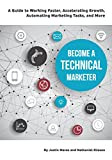 Become a Technical Marketer: A Guide to Working Faster, Accelerating Growth, Automating Marketing Tasks, and More