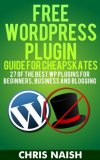 Free WordPress Plugin Guide For Cheapskates: 27 of the Best WP Plugins for Beginners, Business and Blogging (Online Business Ideas & Internet Marketing Tips for Cheapskates)