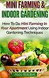 Mini Farming & Indoor Gardening: Mini Farming & Indoor Gardening for Fresh & Organic Produce: How To Do Mini Farming In Your Apartment Using Indoor Gardening Techniques