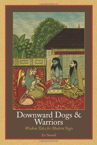 Downward Dogs And Warriors Wisdom Tales For Modern Yogis By Zo Newell Aug 15 2007