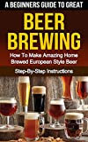 BEER: A Beginner's Guide to Great BEER BREWING: How To Make Amazing Home Brewed European Style Beer: Step-By-Step Instructions (Beer, Beer Making, Beer Tasting, Beer Brewing, How To Make Beer Book 1)