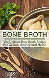 Bone Broth: The Ultimate Bone Broth Recipes For Wellness And Optimal Health (bone broth diet, bone broth diet recipes, bone broth diet book, bone broth cookbook, paleo diet)