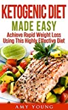 Ketogenic Diet: The Ketogenic Diet Made Easy: Achieve Rapid Weight Loss Using This Highly Effective Diet (Ketogenic Diet, Ketogenic, Keto)