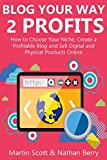 BLOG YOUR WAY 2 PROFITS: How to Choose Your Niche, Create a Profitable Blog and Sell Digital and Physical Products Online