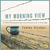 My Morning View: An iPhone Photography Project about Gratitude, Grief & Good Coffee