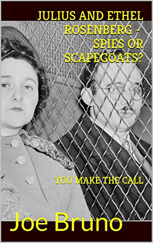 JULIUS AND ETHEL ROSENBERG - SPIES OR SCAPEGOATS? YOU MAKE THE CALL!