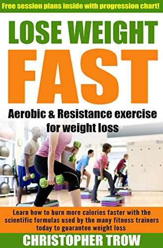 Lose weight fast: Aerobic and Resistance exercise for weight loss: Learn how to burn more calories faster with the scientific formulas used by many fitness ... To Lose Weight, Weight Loss Diet Book 1)
