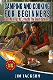 Camping And Cooking For Beginners: Tools And Tips To Living In The Great Outdoors (RV Living, Hiking, Bush craft, Basics, Tents, Sleeping Bags,Everyday  Wood Craft, Backpacking,Guide, Cookbooks)