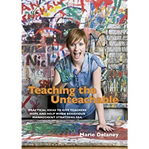 Teaching the Unteachable: Practical ideas to give teachers hope and help when behaviour management strategies fail: What Teachers Can Do When All Else Fails