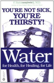 Water: For Health, for Healing, for Life: You're Not Sick, You're Thirsty! By F. Batmanghelidj