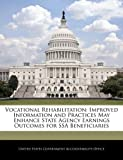 Vocational Rehabilitation: Improved Information and Practices May Enhance State Agency Earnings Outcomes for SSA Beneficiaries