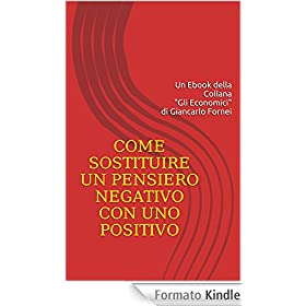 Come sostituire un pensiero negativo con uno positivo: Pensare, è una delle cose più importanti che fai. Pensare bene e in positivo,dovrebbe essere la ... (Gli Economici di Giancarlo Fornei Vol. 2)