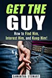 Get the Guy: How to Find Him, Interest Him, and Keep Him! (Relationship & Dating Advice)