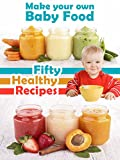 Make Your Own Baby Food: 50 Healthy Baby Food Recipes Using Fresh and Organic Ingredients (Recipe Top 50's Book 39)