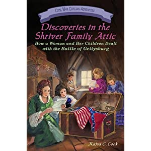 Discoveries in the Shriver Family Attic: How a Woman and Her Children Dealt with the Battle of Gettysburg (Civil War Civilian Adventures)