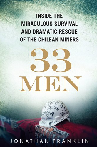 33 Men Inside the Miraculous Survival and Dramatic Rescue of the Chilean Miners