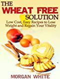 The Wheat Free Solution: Low Cost, Easy Recipes to Lose Weight and Regain Your Vitality
