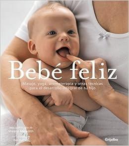 Bebé feliz: masajes, yoga, aromaterapia y otras técnicas para el desarrollo integral de tu hijo