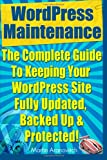 WordPress Maintenance Guide: The Complete Guide To Keeping Your WordPress Site Fully Updated, Backed Up & Protected!