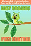EASY Organic Pest Control - A Beginner's Guide To Protecting Your Home, Plants, Food, And Garden From Bugs And Insects (Quick and Easy Organic Pest Control, ... and Insects, Easy Ways To Control Pest)
