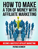 How To Make A Ton of Money With Affiliate Marketing - Become A Master At Affiliate Marketing (Affiliate Marketing For Beginners, Passive Income)