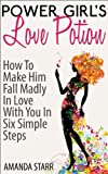 Power Girl's Love Potion : How To Make Him Fall Madly In Love With You In Six Simple Steps