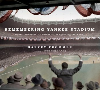 Remembering Yankee Stadium: An Oral and Narrative History of The House That Ruth Built by Harvey Frommer