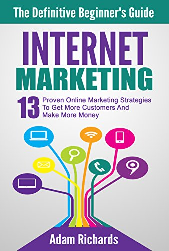 Internet Marketing: The Definitive Beginner's Guide: 13 Proven Online Marketing Strategies To Get More Customers And Make More Money (Internet Marketing ... Business, Internet Marketing Strategies)