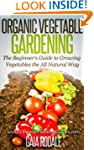 Organic Vegetable Gardening: The Begi...