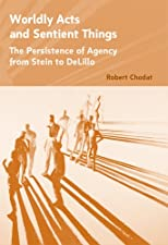 Worldly Acts and Sentient Things: The Persistence of Agency from Stein to Delillo