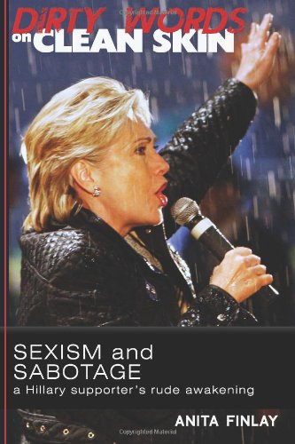 Dirty Words On Clean Skin: Sexism and Sabotage, a Hillary Supporter's Rude Awakening