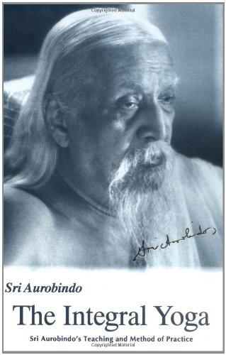 Integral Yoga: Sri Aurobindo's Teaching & Method of Practice