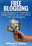 Free Blogging: Free Blogging for Beginners. Make Passive Income Online Through Blogging. (Blogging, Blogging for Beginners, Blogs for Dummies, Make Money ... Make Money Online, Work Online, Money)