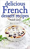 Delicious French Dessert Recipes - made easy (French cookbook, French cooking, dessert, dessert recipes, dessert cookbook) (Desserts of the World Book 2)