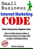 Small Business Internet Marketing Code: Online Entrepreneur Guide with 21 Internet Marketing Tips & Strategies: Complete Internet Marketing Plan with Resources & Internet Marketing Tools in 30 Days
