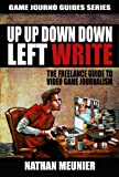 Up Up Down Down Left WRITE: The Freelance Guide to Video Game Journalism (Game Journo Guides Series Book 1)